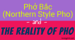 Vietnamese Pho, Phở Bắc (Northern Style Pho) And The Reality of Pho